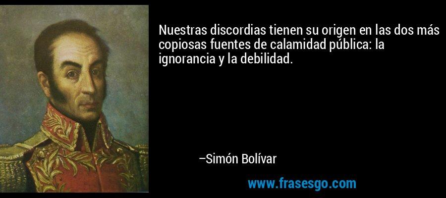 Nuestras discordias tienen su origen en las dos más copiosas fuentes de calamidad pública: la ignorancia y la debilidad. – Simón Bolívar
