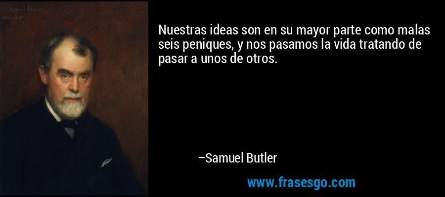 Nuestras ideas son en su mayor parte como malas seis peniques, y nos pasamos la vida tratando de pasar a unos de otros. – Samuel Butler