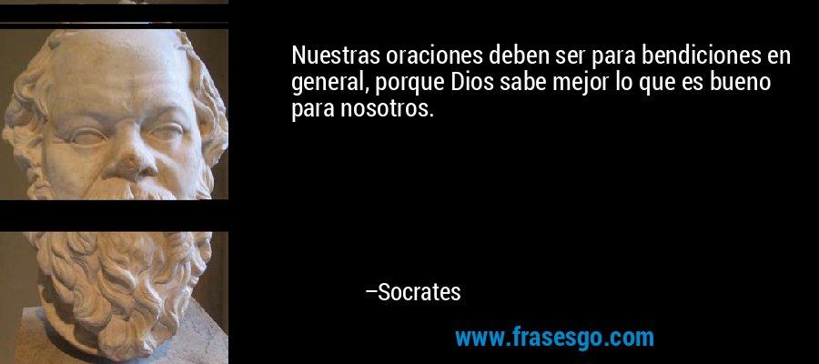 Nuestras oraciones deben ser para bendiciones en general, porque Dios sabe mejor lo que es bueno para nosotros. – Socrates
