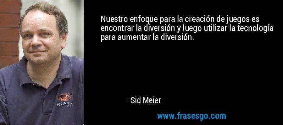 Nuestro enfoque para la creación de juegos es encontrar la diversión y luego utilizar la tecnología para aumentar la diversión. – Sid Meier