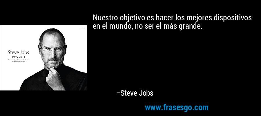 Nuestro objetivo es hacer los mejores dispositivos en el mundo, no ser el más grande. – Steve Jobs