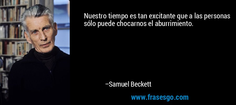 Nuestro tiempo es tan excitante que a las personas sólo puede chocarnos el aburrimiento. – Samuel Beckett