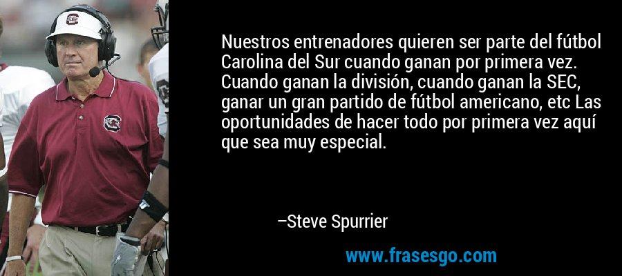 Nuestros entrenadores quieren ser parte del fútbol Carolina del Sur cuando ganan por primera vez. Cuando ganan la división, cuando ganan la SEC, ganar un gran partido de fútbol americano, etc Las oportunidades de hacer todo por primera vez aquí que sea muy especial. – Steve Spurrier