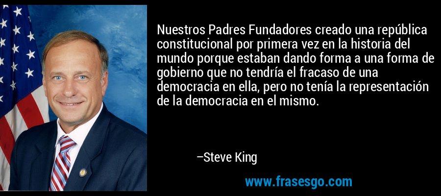 Nuestros Padres Fundadores creado una república constitucional por primera vez en la historia del mundo porque estaban dando forma a una forma de gobierno que no tendría el fracaso de una democracia en ella, pero no tenía la representación de la democracia en el mismo. – Steve King