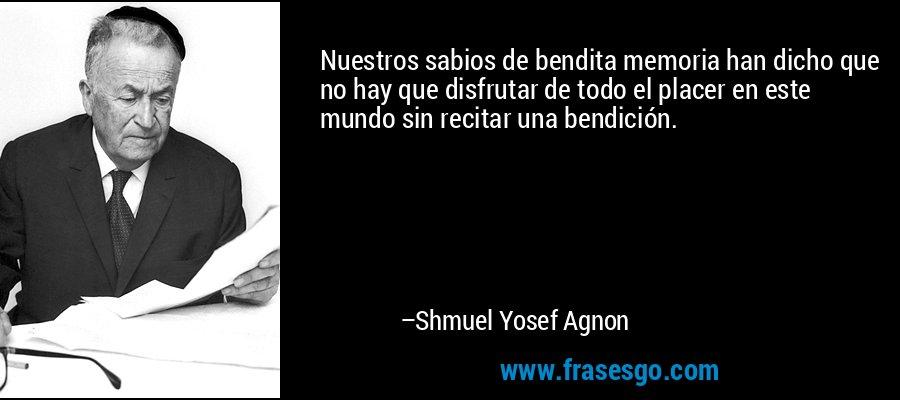 Nuestros sabios de bendita memoria han dicho que no hay que disfrutar de todo el placer en este mundo sin recitar una bendición. – Shmuel Yosef Agnon