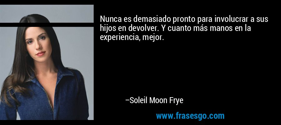 Nunca es demasiado pronto para involucrar a sus hijos en devolver. Y cuanto más manos en la experiencia, mejor. – Soleil Moon Frye