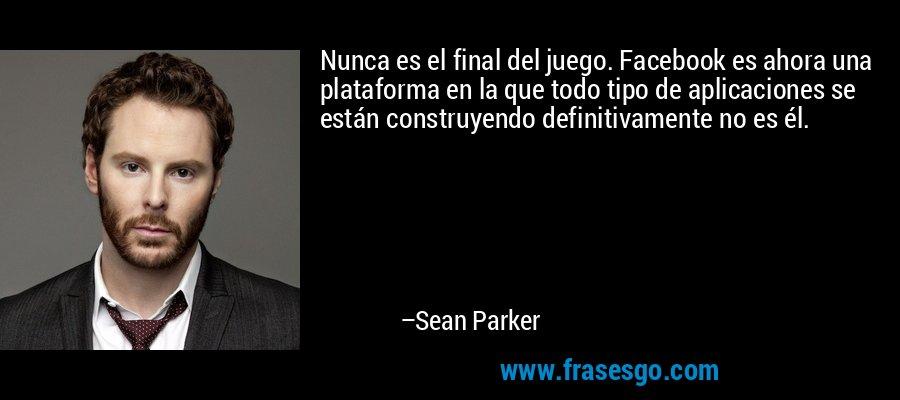 Nunca es el final del juego. Facebook es ahora una plataforma en la que todo tipo de aplicaciones se están construyendo definitivamente no es él. – Sean Parker