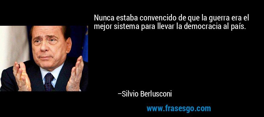 Nunca estaba convencido de que la guerra era el mejor sistema para llevar la democracia al país. – Silvio Berlusconi