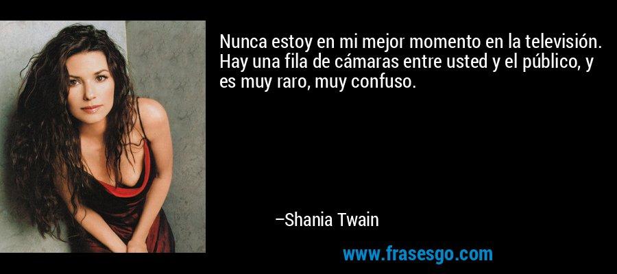 Nunca estoy en mi mejor momento en la televisión. Hay una fila de cámaras entre usted y el público, y es muy raro, muy confuso. – Shania Twain