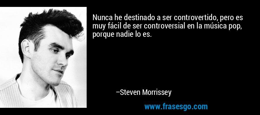 Nunca he destinado a ser controvertido, pero es muy fácil de ser controversial en la música pop, porque nadie lo es. – Steven Morrissey