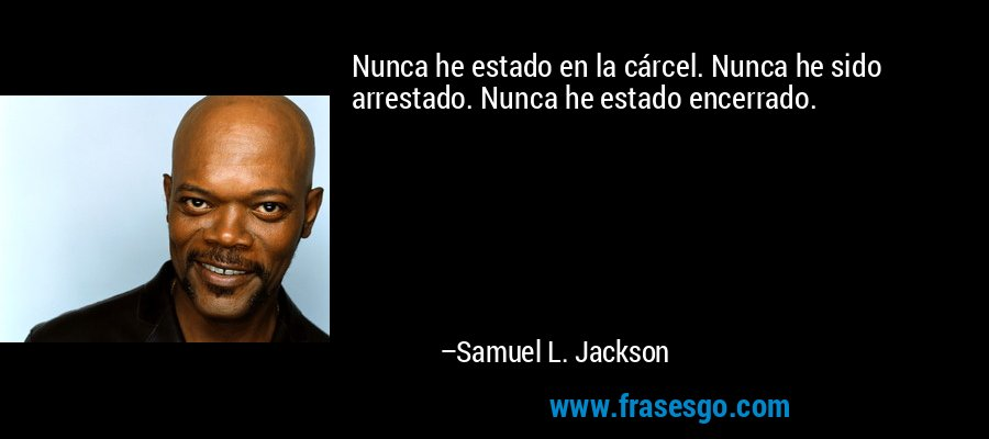 Nunca he estado en la cárcel. Nunca he sido arrestado. Nunca he estado encerrado. – Samuel L. Jackson