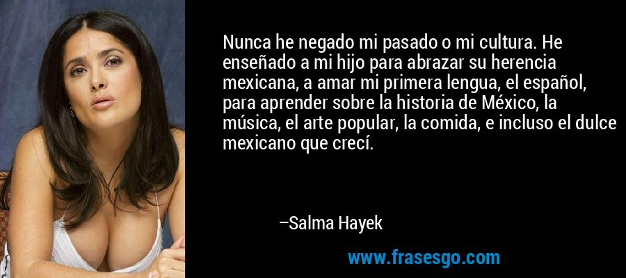 Nunca he negado mi pasado o mi cultura. He enseñado a mi hijo para abrazar su herencia mexicana, a amar mi primera lengua, el español, para aprender sobre la historia de México, la música, el arte popular, la comida, e incluso el dulce mexicano que crecí. – Salma Hayek