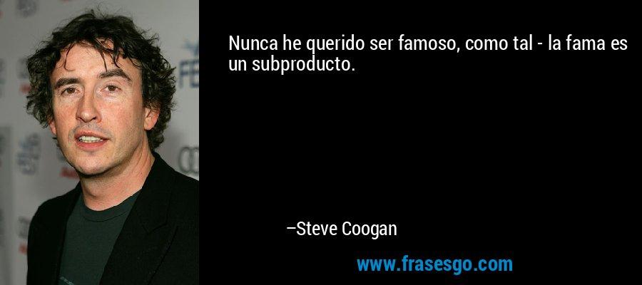 Nunca he querido ser famoso, como tal - la fama es un subproducto. – Steve Coogan