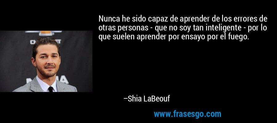 Nunca he sido capaz de aprender de los errores de otras personas - que no soy tan inteligente - por lo que suelen aprender por ensayo por el fuego. – Shia LaBeouf