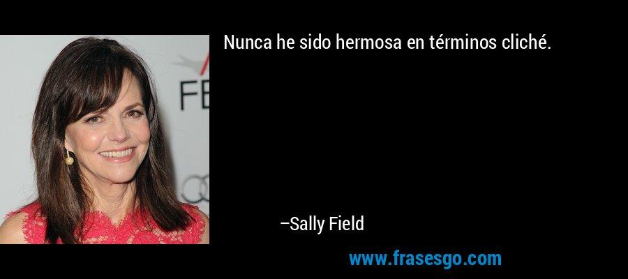 Nunca he sido hermosa en términos cliché. – Sally Field