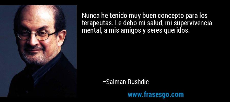 Nunca he tenido muy buen concepto para los terapeutas. Le debo mi salud, mi supervivencia mental, a mis amigos y seres queridos. – Salman Rushdie