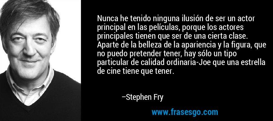 Nunca he tenido ninguna ilusión de ser un actor principal en las películas, porque los actores principales tienen que ser de una cierta clase. Aparte de la belleza de la apariencia y la figura, que no puedo pretender tener, hay sólo un tipo particular de calidad ordinaria-Joe que una estrella de cine tiene que tener. – Stephen Fry