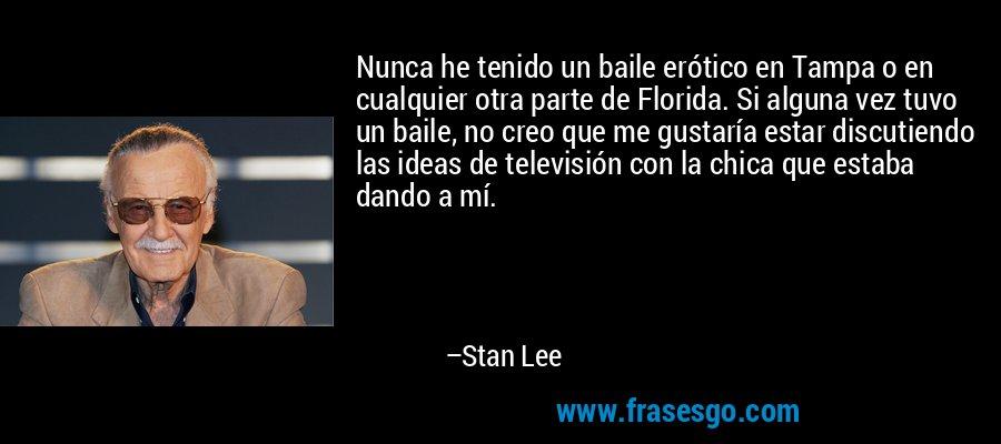 Nunca he tenido un baile erótico en Tampa o en cualquier otra parte de Florida. Si alguna vez tuvo un baile, no creo que me gustaría estar discutiendo las ideas de televisión con la chica que estaba dando a mí. – Stan Lee