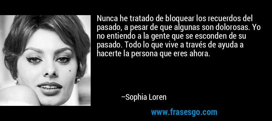 Nunca he tratado de bloquear los recuerdos del pasado, a pesar de que algunas son dolorosas. Yo no entiendo a la gente que se esconden de su pasado. Todo lo que vive a través de ayuda a hacerte la persona que eres ahora. – Sophia Loren
