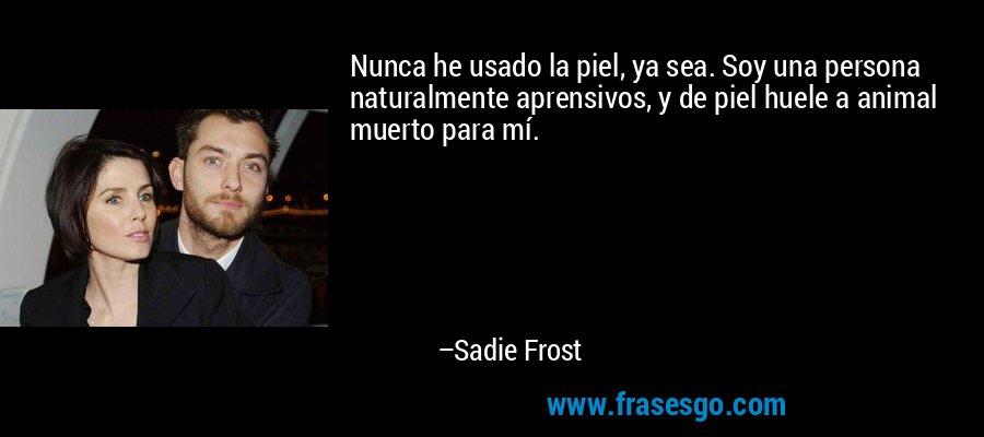 Nunca he usado la piel, ya sea. Soy una persona naturalmente aprensivos, y de piel huele a animal muerto para mí. – Sadie Frost