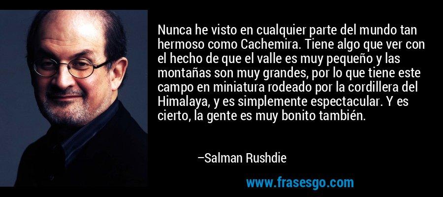 Nunca he visto en cualquier parte del mundo tan hermoso como Cachemira. Tiene algo que ver con el hecho de que el valle es muy pequeño y las montañas son muy grandes, por lo que tiene este campo en miniatura rodeado por la cordillera del Himalaya, y es simplemente espectacular. Y es cierto, la gente es muy bonito también. – Salman Rushdie