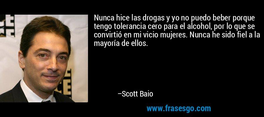 Nunca hice las drogas y yo no puedo beber porque tengo tolerancia cero para el alcohol, por lo que se convirtió en mi vicio mujeres. Nunca he sido fiel a la mayoría de ellos. – Scott Baio