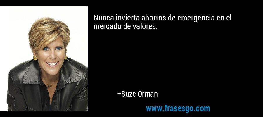 Nunca invierta ahorros de emergencia en el mercado de valores. – Suze Orman