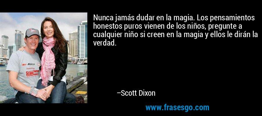 Nunca jamás dudar en la magia. Los pensamientos honestos puros vienen de los niños, pregunte a cualquier niño si creen en la magia y ellos le dirán la verdad. – Scott Dixon