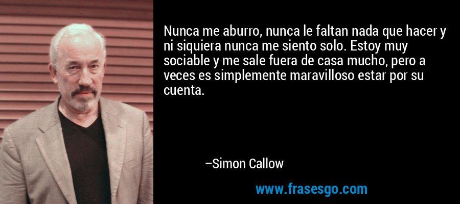 Nunca me aburro, nunca le faltan nada que hacer y ni siquiera nunca me siento solo. Estoy muy sociable y me sale fuera de casa mucho, pero a veces es simplemente maravilloso estar por su cuenta. – Simon Callow