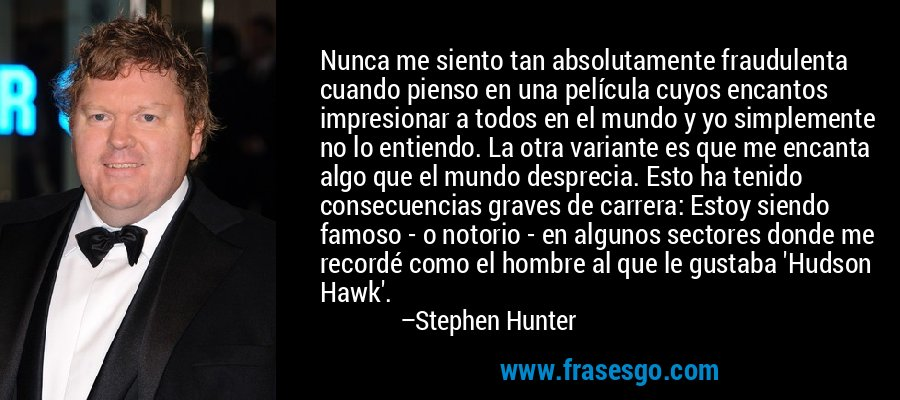 Nunca me siento tan absolutamente fraudulenta cuando pienso en una película cuyos encantos impresionar a todos en el mundo y yo simplemente no lo entiendo. La otra variante es que me encanta algo que el mundo desprecia. Esto ha tenido consecuencias graves de carrera: Estoy siendo famoso - o notorio - en algunos sectores donde me recordé como el hombre al que le gustaba 'Hudson Hawk'. – Stephen Hunter