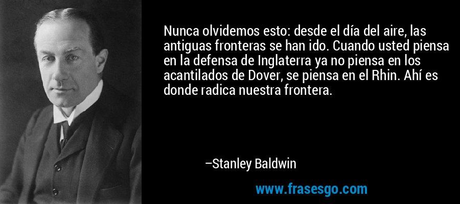 Nunca olvidemos esto: desde el día del aire, las antiguas fronteras se han ido. Cuando usted piensa en la defensa de Inglaterra ya no piensa en los acantilados de Dover, se piensa en el Rhin. Ahí es donde radica nuestra frontera. – Stanley Baldwin