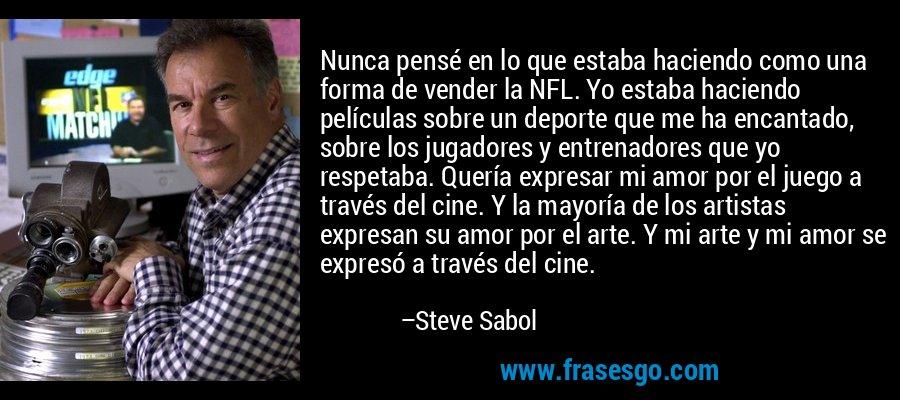 Nunca pensé en lo que estaba haciendo como una forma de vender la NFL. Yo estaba haciendo películas sobre un deporte que me ha encantado, sobre los jugadores y entrenadores que yo respetaba. Quería expresar mi amor por el juego a través del cine. Y la mayoría de los artistas expresan su amor por el arte. Y mi arte y mi amor se expresó a través del cine. – Steve Sabol