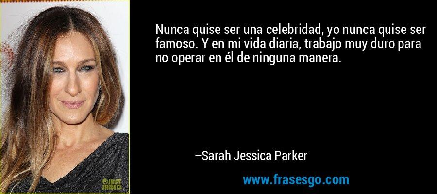 Nunca quise ser una celebridad, yo nunca quise ser famoso. Y en mi vida diaria, trabajo muy duro para no operar en él de ninguna manera. – Sarah Jessica Parker