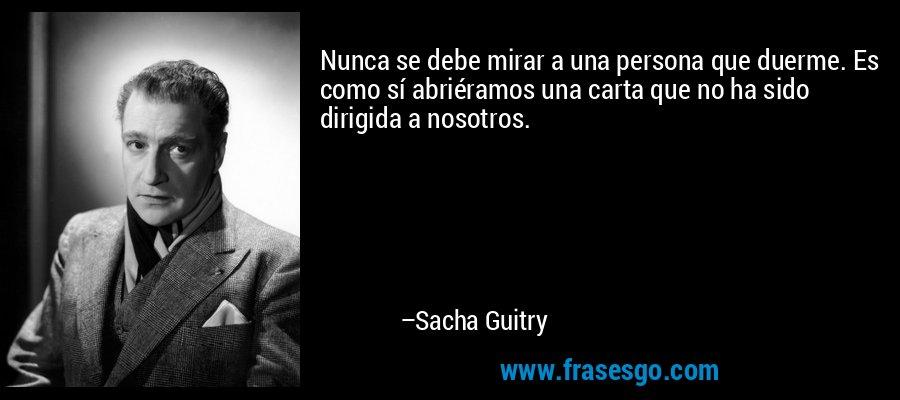 Nunca se debe mirar a una persona que duerme. Es como sí abriéramos una carta que no ha sido dirigida a nosotros. – Sacha Guitry