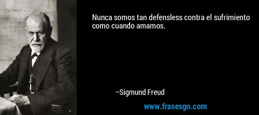 Nunca somos tan defensless contra el sufrimiento como cuando amamos. – Sigmund Freud