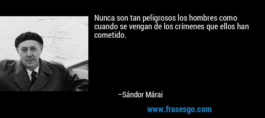 Nunca son tan peligrosos los hombres como cuando se vengan de los crímenes que ellos han cometido. – Sándor Márai