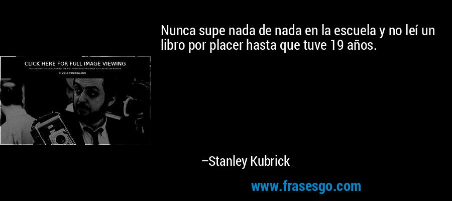 Nunca supe nada de nada en la escuela y no leí un libro por placer hasta que tuve 19 años. – Stanley Kubrick