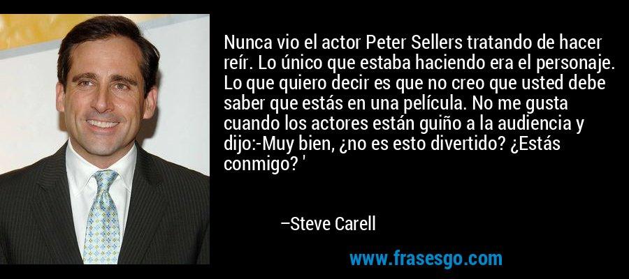 Nunca vio el actor Peter Sellers tratando de hacer reír. Lo único que estaba haciendo era el personaje. Lo que quiero decir es que no creo que usted debe saber que estás en una película. No me gusta cuando los actores están guiño a la audiencia y dijo:-Muy bien, ¿no es esto divertido? ¿Estás conmigo? ' – Steve Carell
