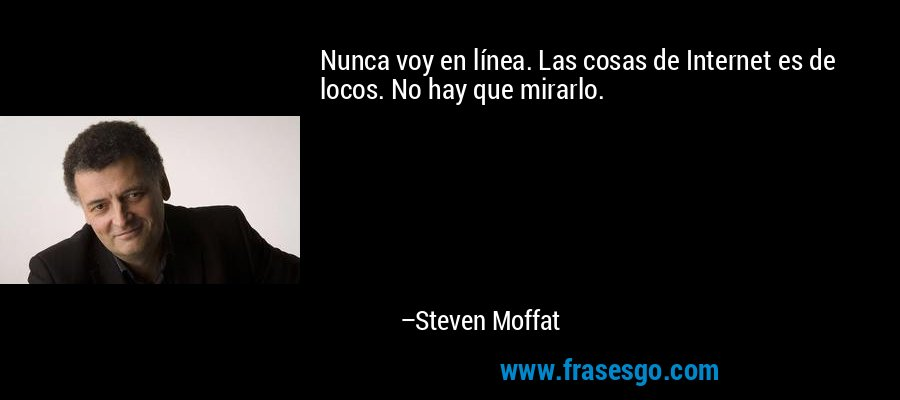 Nunca voy en línea. Las cosas de Internet es de locos. No hay que mirarlo. – Steven Moffat