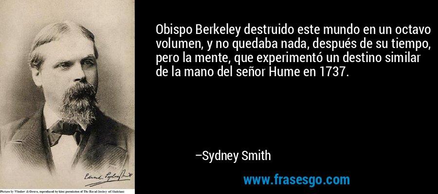 Obispo Berkeley destruido este mundo en un octavo volumen, y no quedaba nada, después de su tiempo, pero la mente, que experimentó un destino similar de la mano del señor Hume en 1737. – Sydney Smith