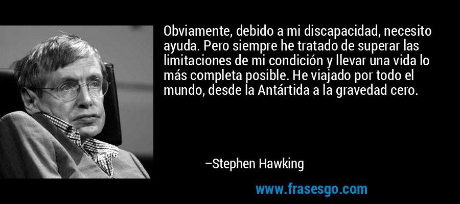 Obviamente, debido a mi discapacidad, necesito ayuda. Pero siempre he tratado de superar las limitaciones de mi condición y llevar una vida lo más completa posible. He viajado por todo el mundo, desde la Antártida a la gravedad cero. – Stephen Hawking