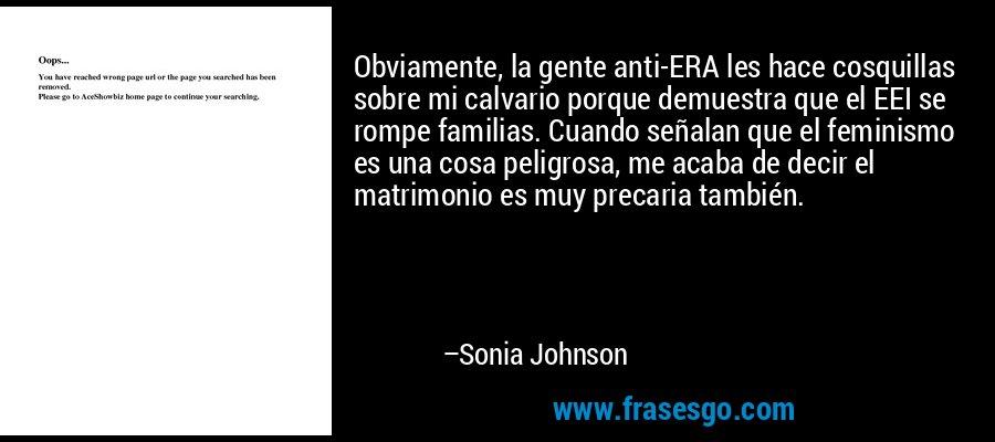 Obviamente, la gente anti-ERA les hace cosquillas sobre mi calvario porque demuestra que el EEI se rompe familias. Cuando señalan que el feminismo es una cosa peligrosa, me acaba de decir el matrimonio es muy precaria también. – Sonia Johnson