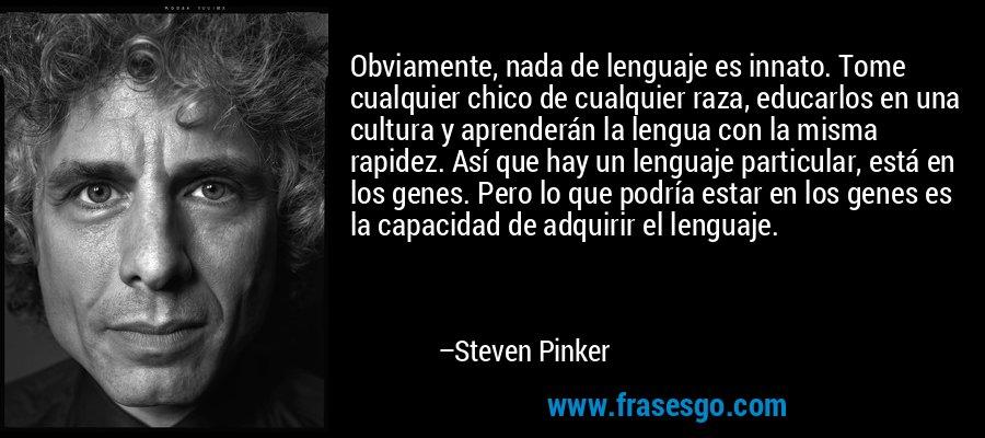 Obviamente, nada de lenguaje es innato. Tome cualquier chico de cualquier raza, educarlos en una cultura y aprenderán la lengua con la misma rapidez. Así que hay un lenguaje particular, está en los genes. Pero lo que podría estar en los genes es la capacidad de adquirir el lenguaje. – Steven Pinker