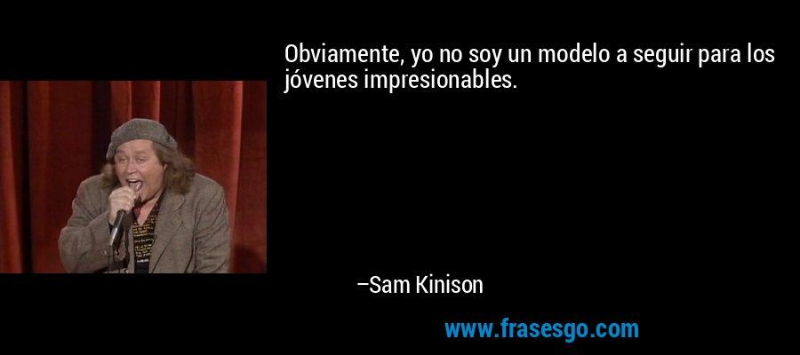 Obviamente, yo no soy un modelo a seguir para los jóvenes impresionables. – Sam Kinison