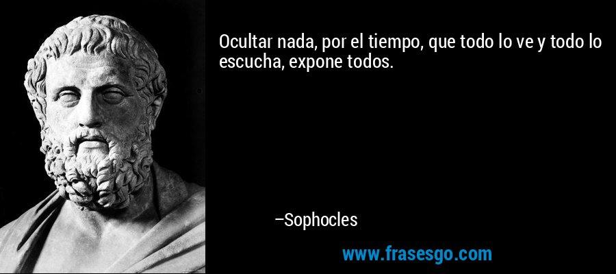 Ocultar nada, por el tiempo, que todo lo ve y todo lo escucha, expone todos. – Sophocles