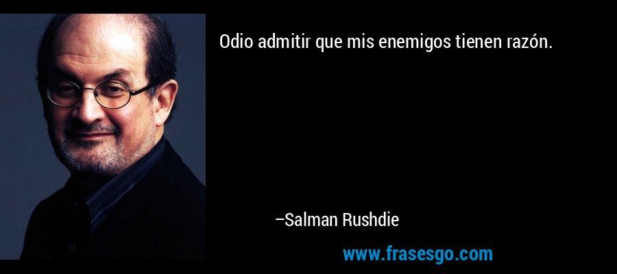 Odio admitir que mis enemigos tienen razón. – Salman Rushdie