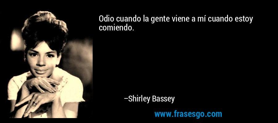 Odio cuando la gente viene a mí cuando estoy comiendo. – Shirley Bassey