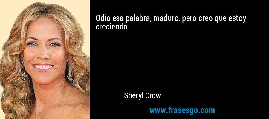 Odio esa palabra, maduro, pero creo que estoy creciendo. – Sheryl Crow