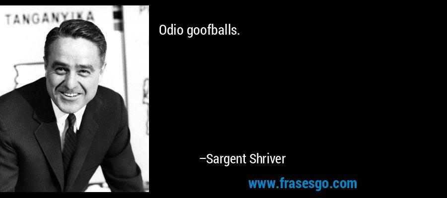 Odio goofballs. – Sargent Shriver