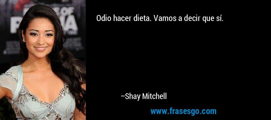 Odio hacer dieta. Vamos a decir que sí. – Shay Mitchell